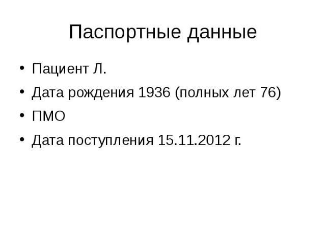 Паспортные данные Пациент Л. Дата рождения 1936 (полных лет 76) ПМО Дата поступления 15.11.2012 г.