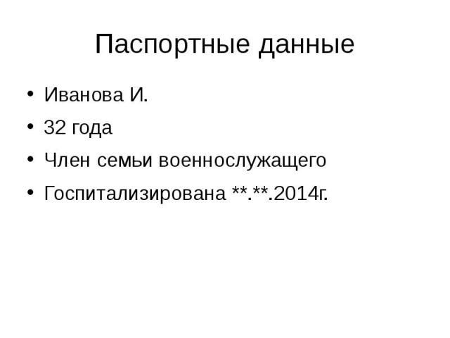 Паспортные данные Иванова И. 32 года Член семьи военнослужащего Госпитализирована **.**.2014г.