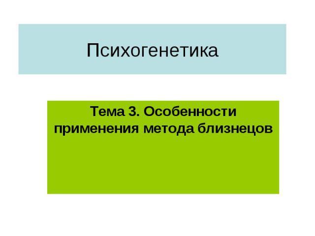 Психогенетика Тема 3. Особенности применения метода близнецов