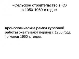 «Сельское строительство в КО в 1950-1960-е годы» Хронологические рамки курсовой