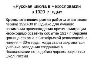 «Русская школа в Чехословакии в 1920-е годы» Хронологические рамки работы охваты