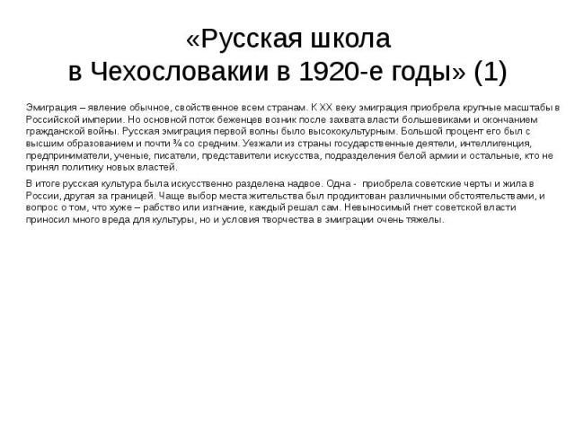 «Русская школа в Чехословакии в 1920-е годы» (1) Эмиграция – явление обычное, свойственное всем странам. К ХХ веку эмиграция приобрела крупные масштабы в Российской империи. Но основной поток беженцев возник после захвата власти большевиками и оконч…