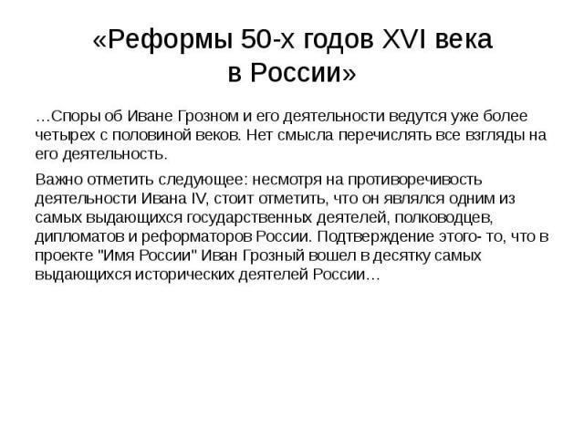 «Реформы 50-х годов XVI века в России» …Споры об Иване Грозном и его деятельности ведутся уже более четырех с половиной веков. Нет смысла перечислять все взгляды на его деятельность. Важно отметить следующее: несмотря на противоречивость деятельност…