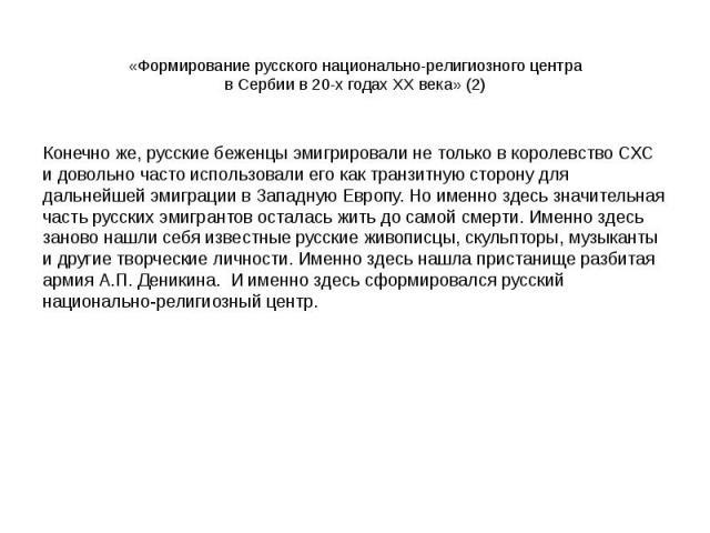 «Формирование русского национально-религиозного центра в Сербии в 20-х годах XX века» (2) Конечно же, русские беженцы эмигрировали не только в королевство СХС и довольно часто использовали его как транзитную сторону для дальнейшей эмиграции в Западн…