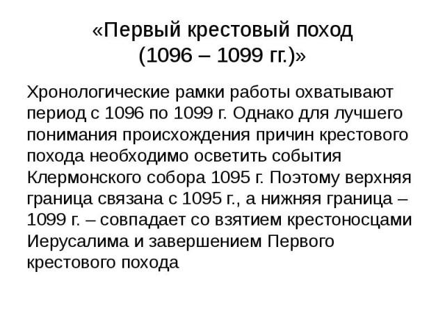 «Первый крестовый поход (1096 – 1099 гг.)» Хронологические рамки работы охватывают период с 1096 по 1099 г. Однако для лучшего понимания происхождения причин крестового похода необходимо осветить события Клермонского собора 1095 г. Поэтому верхняя г…