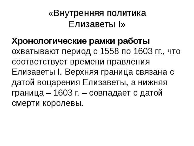 «Внутренняя политика Елизаветы I» Хронологические рамки работы охватывают период с 1558 по 1603 гг., что соответствует времени правления Елизаветы I. Верхняя граница связана с датой воцарения Елизаветы, а нижняя граница – 1603 г. – совпадает с датой…