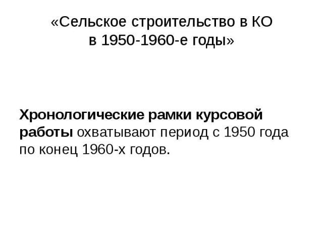 «Сельское строительство в КО в 1950-1960-е годы» Хронологические рамки курсовой работы охватывают период с 1950 года по конец 1960-х годов.