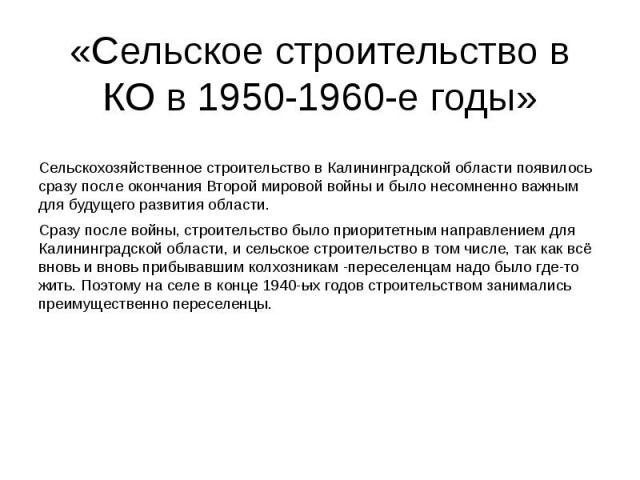 «Сельское строительство в КО в 1950-1960-е годы» Сельскохозяйственное строительство в Калининградской области появилось сразу после окончания Второй мировой войны и было несомненно важным для будущего развития области. Сразу после войны, строительст…