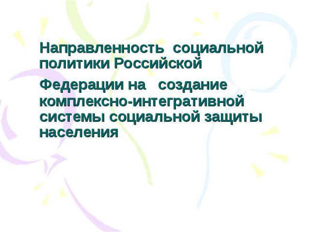 Направленность социальной политики Российской Федерации на создание комплексно-интегративной системы социальной защиты населения