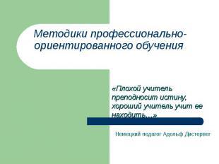 Методики профессионально-ориентированного обучения «Плохой учитель преподносит и