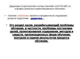 Дидактико-теоретические основы понятий «ОБУЧЕНИЕ» и «Профессионально-ориентирова