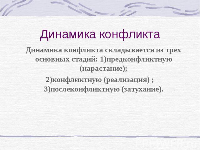Динамика конфликта Динамика конфликта складывается из трех основных стадий: 1)предконфликтную (нарастание); 2)конфликтную (реализация) ; 3)послеконфликтную (затухание).