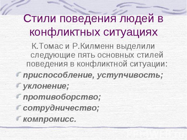 Стили поведения людей в конфликтных ситуациях К.Томас и Р.Килменн выделили следующие пять основных стилей поведения в конфликтной ситуации: приспособление, уступчивость; уклонение; противоборство; сотрудничество; компромисс.