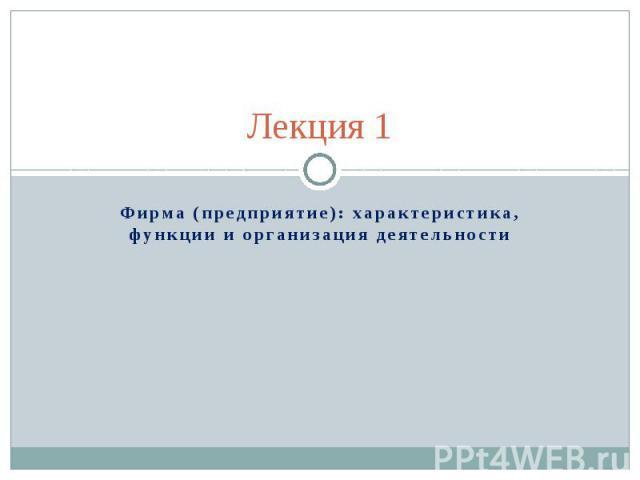Лекция 1 Фирма (предприятие): характеристика, функции и организация деятельности