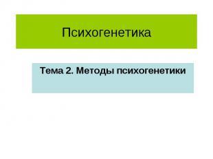Психогенетика Тема 2. Методы психогенетики