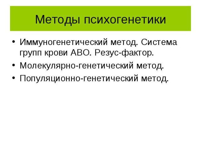 Методы психогенетики Иммуногенетический метод. Система групп крови АВО. Резус-фактор. Молекулярно-генетический метод. Популяционно-генетический метод.