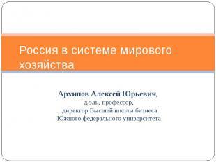 Россия в системе мирового хозяйства Архипов Алексей Юрьевич, д.э.н., профессор,