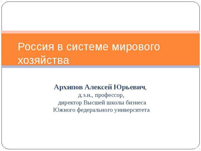 Россия в системе мирового хозяйства Архипов Алексей Юрьевич, д.э.н., профессор, директор Высшей школы бизнеса Южного федерального университета