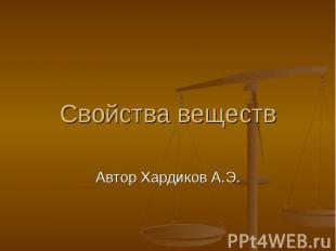 Свойства веществ Автор Хардиков А.Э.