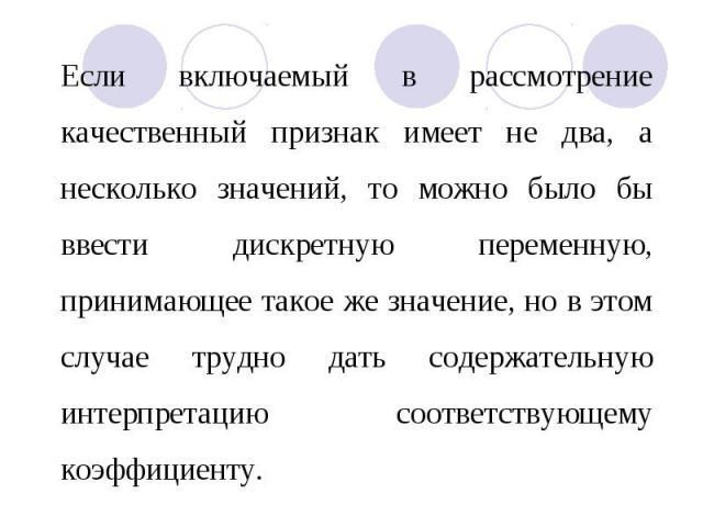 Если включаемый в рассмотрение качественный признак имеет не два, а несколько значений, то можно было бы ввести дискретную переменную, принимающее такое же значение, но в этом случае трудно дать содержательную интерпретацию соответствующему коэффици…