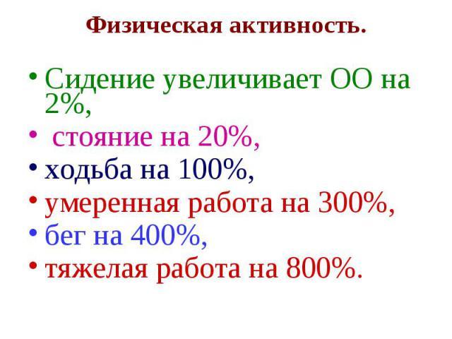 Физическая активность. Сидение увеличивает ОО на 2%, стояние на 20%, ходьба на 100%, умеренная работа на 300%, бег на 400%, тяжелая работа на 800%.