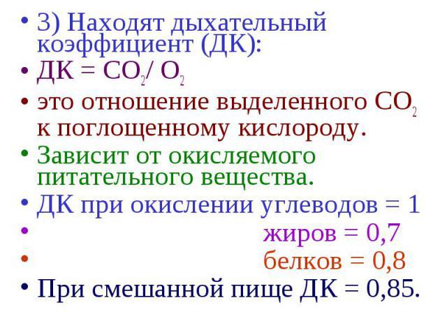 3) Находят дыхательный коэффициент (ДК): 3) Находят дыхательный коэффициент (ДК): ДК = СО2/ О2 это отношение выделенного СО2 к поглощенному кислороду. Зависит от окисляемого питательного вещества. ДК при окислении углеводов = 1 жиров = 0,7 белков = …