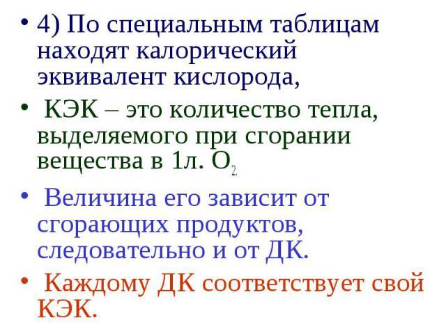4) По специальным таблицам находят калорический эквивалент кислорода, 4) По специальным таблицам находят калорический эквивалент кислорода, КЭК – это количество тепла, выделяемого при сгорании вещества в 1л. О2. Величина его зависит от сгорающих про…
