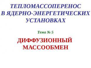 ТЕПЛОМАССОПЕРЕНОС В ЯДЕРНО-ЭНЕРГЕТИЧЕСКИХ УСТАНОВКАХ Тема № 5 ДИФФУЗИОННЫЙ МАССО