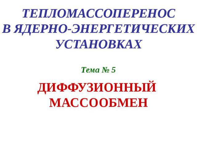 ТЕПЛОМАССОПЕРЕНОС В ЯДЕРНО-ЭНЕРГЕТИЧЕСКИХ УСТАНОВКАХ Тема № 5 ДИФФУЗИОННЫЙ МАССООБМЕН