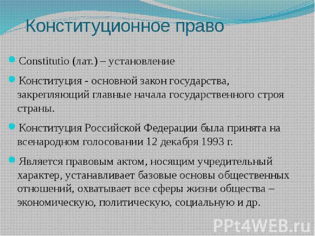 Конституционное право Constitutio (лат.) – установление Конституция - основной закон государства, закрепляющий главные начала государственного строя страны. Конституция Российской Федерации была принята на всенародном голосовании 12 декабря 1993 г. …