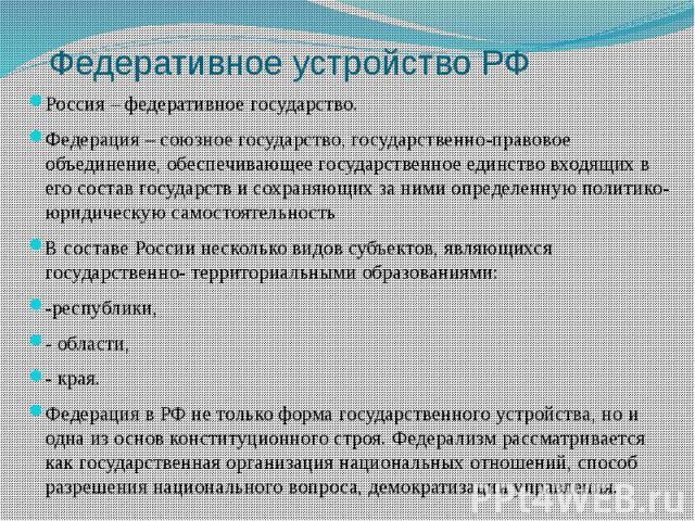 Федеративное устройство РФ Россия – федеративное государство. Федерация – союзное государство, государственно-правовое объединение, обеспечивающее государственное единство входящих в его состав государств и сохраняющих за ними определенную политико-…