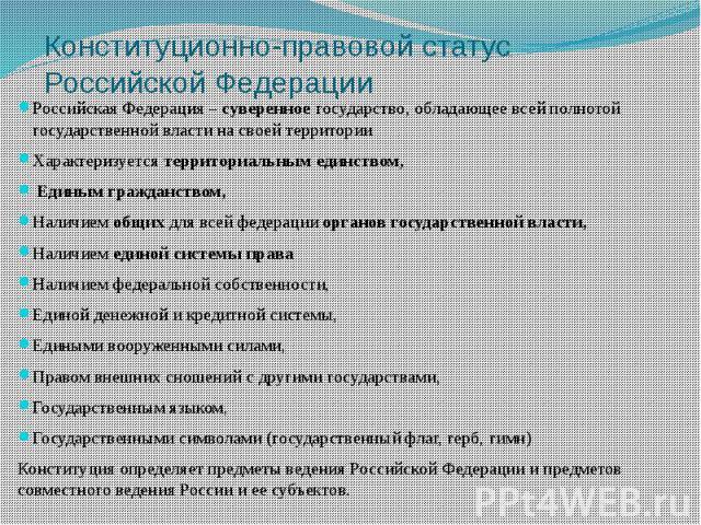 Конституционно-правовой статус Российской Федерации Российская Федерация – суверенное государство, обладающее всей полнотой государственной власти на своей территории Характеризуется территориальным единством, Единым гражданством, Наличием общих для…