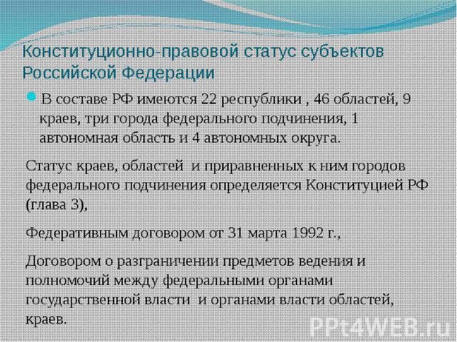 Конституционно-правовой статус субъектов Российской Федерации В составе РФ имеются 22 республики , 46 областей, 9 краев, три города федерального подчинения, 1 автономная область и 4 автономных округа. Статус краев, областей и приравненных к ним горо…