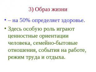 3) Образ жизни – на 50% определяет здоровье. Здесь особую роль играют ценностные