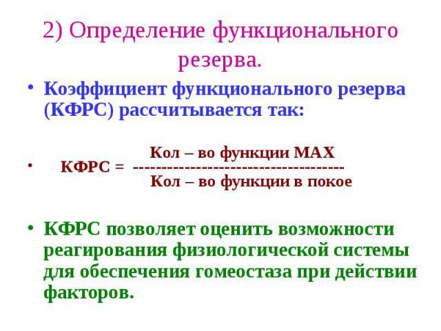 2) Определение функционального резерва. Коэффициент функционального резерва (КФРС) рассчитывается так: Кол – во функции MAX КФРС = ------------------------------------- Кол – во функции в покое КФРС позволяет оценить возможности реагирования физиоло…