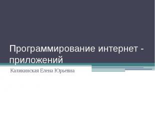 Программирование интернет - приложений Каликинская Елена Юрьевна