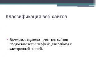 Классификация веб-сайтов Почтовые сервисы - этот тип сайтов предоставляет интерф