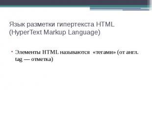 Язык разметки гипертекста HTML (HyperText Markup Language) Элементы HTML называю