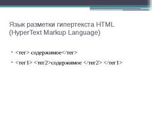 Язык разметки гипертекста HTML (HyperText Markup Language) <тег> содержимо