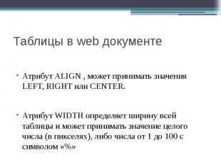 Таблицы в web документе Атрибут ALIGN , может принимать значения LEFT, RIGHT или