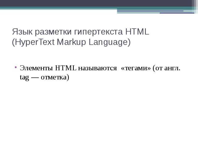 Язык разметки гипертекста HTML (HyperText Markup Language) Элементы HTML называются «тегами» (от англ. tag — отметка)