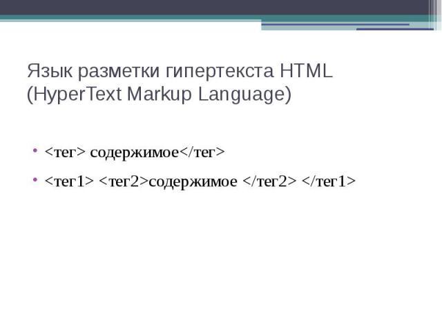 Язык разметки гипертекста HTML (HyperText Markup Language) <тег> содержимое</тег> <тег1> <тег2>содержимое </тег2> </тег1>