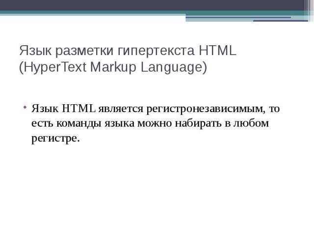 Язык разметки гипертекста HTML (HyperText Markup Language) Язык HTML является регистронезависимым, то есть команды языка можно набирать в любом регистре.