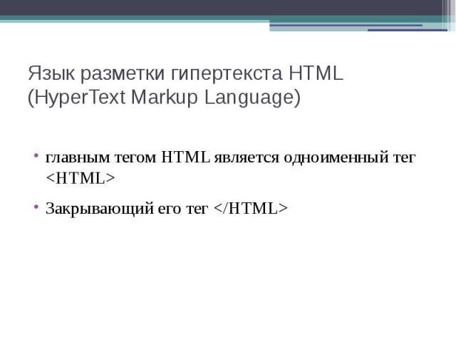 Язык разметки гипертекста HTML (HyperText Markup Language) главным тегом HTML является одноименный тег <HTML> Закрывающий его тег </HTML>