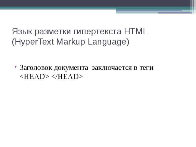 Язык разметки гипертекста HTML (HyperText Markup Language) Заголовок документа заключается в теги <HEAD> </HEAD>