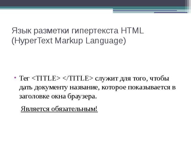 Язык разметки гипертекста HTML (HyperText Markup Language) Тег <TITLE> </TITLE> служит для того, чтобы дать документу название, которое показывается в заголовке окна браузера. Является обязательным!