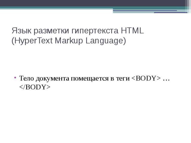 Язык разметки гипертекста HTML (HyperText Markup Language) Тело документа помещается в теги <BODY> … </BODY>