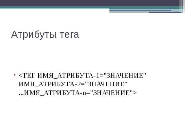 """Атрибуты тега <ТЕГ ИМЯ_АТРИБУТА-1=""""ЗНАЧЕНИЕ"""" ИМЯ_АТРИБУТА-2=""""ЗНАЧЕНИЕ"""" ...ИМЯ_АТРИБУТА-n=""""ЗНАЧЕНИЕ"""">"""