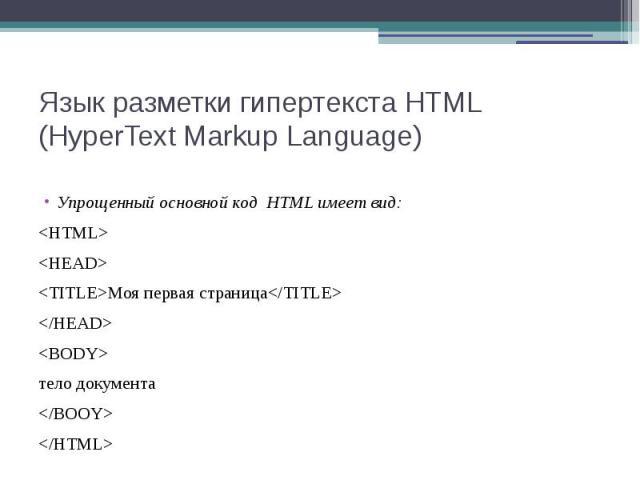 Язык разметки гипертекста HTML (HyperText Markup Language) Упрощенный основной код HTML имеет вид: <HTML> <HEAD> <ТITLE>Моя первая страница</TITLE> </HEAD> <BODY> тело документа </BOOY> </HTML>
