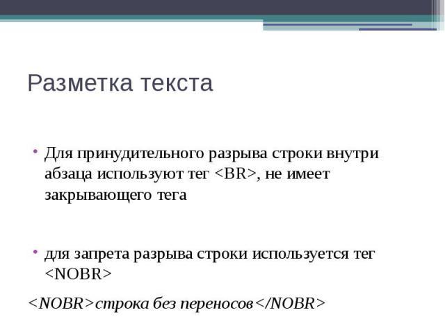 Разметка текста Для принудительного разрыва строки внутри абзаца используют тег <BR>, не имеет закрывающего тега для запрета разрыва строки используется тег <NOBR> <NOBR>строка без переносов</NOBR>